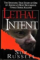 Lethal Intent: The Shocking True Story Of One Of America's Most Notorious Female Serial Killers!
