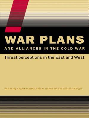 War Plans and Alliances in the Cold War: Threat Perceptions in the East and West Vojtech Mastny, Sven S Holtsmark, Andreas Wenger