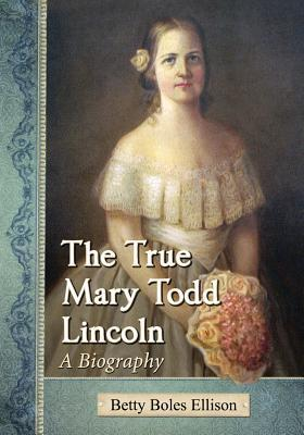 The True Mary Todd Lincoln A Biography