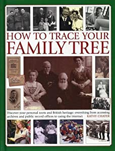 How to Trace Your Family Tree: Discover Your Personal Roots and Heritage: Everything from Accessing Archives and Public Record Offices to Using the Internet