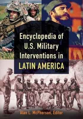 Encyclopedia of U.S. Military Interventions in Latin America [2 Volumes]