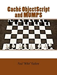 Cache Objectscript and Mumps: Technical Learning Manual