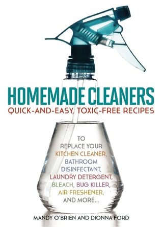 Homemade Cleaners: Quick-and-Easy, Toxin-Free Recipes to Replace Your Kitchen Cleaner, Bathroom Disinfectant, Laundry Detergent, Bleach, Bug Killer, Air Freshener, and more…