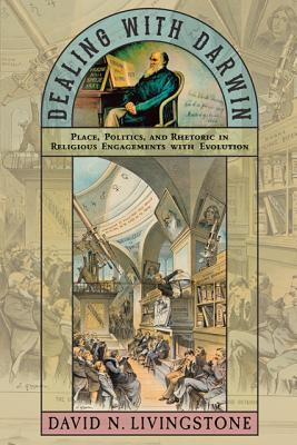 Dealing with Darwin: Place, Politics, and Rhetoric in Religious Engagements with Evolution
