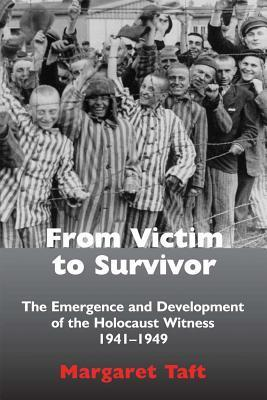 From Victim to Survivor The Emergence and Development of the Holocaust Witness, 1941-1949