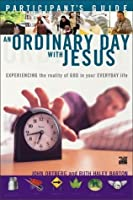 An Ordinary Day with Jesus: Experiencing the Reality of God in Your Everyday Life: Participant's Guide