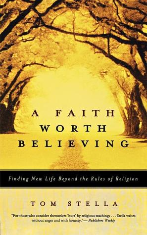 A Faith Worth Believing: Finding New Life Beyond the Rules of Religion