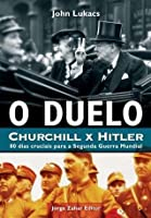 O Duelo: Churchill x Hitler: 80 Dias Cruciais Para a Segunda Guerra Mundial