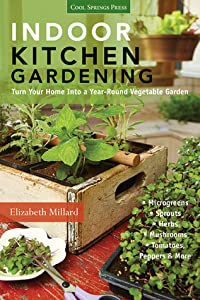 Indoor Kitchen Gardening: Turn Your Home Into a Year-round Vegetable Garden - Microgreens - Sprouts - Herbs - Mushrooms - Tomatoes, Peppers  More