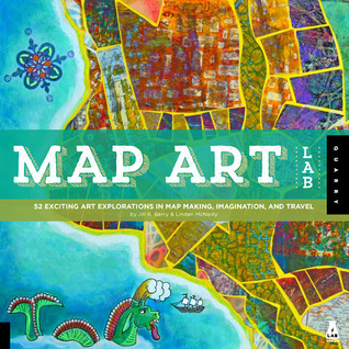 Map Art Lab: 52 Exciting Art Explorations in Mapmaking, Imagination, and Travel