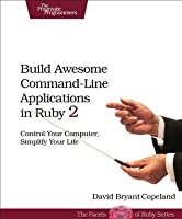 Build Awesome Command-Line Applications in Ruby 2: Control Your Computer, Simplify Your Life