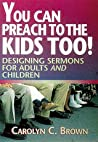 Download ebook You Can Preach to the Kids Too!: Designing Sermons for Adults and Children by Carolyn C. Brown