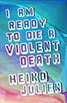 I Am Ready to Die a Violent Death by Heiko Julien