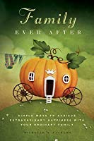 Family Ever After: Simple Ways to Achieve Extraordinary Happiness with Your Ordinary Family