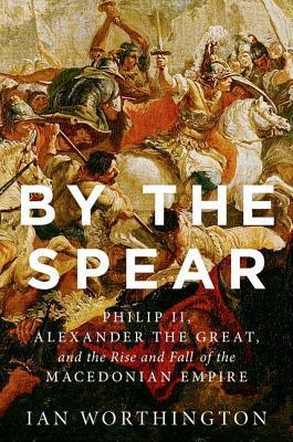 By the Spear  Philip II, Alexander the Great, and the Rise and Fall of the Macedonian Empire