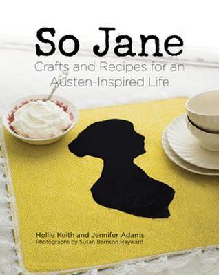 So Jane  Crafts and Recipes for an Austen-Inspired Life-Gibbs Smith (2014)