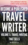 Become a Published Travel Writer - Volume 5: Travel Writing That Sells: Earn Enjoyable Profits and Explore the World in VIP Style Travel Writing as a Freelancer ... in VIP style travel writing as a freelancer)