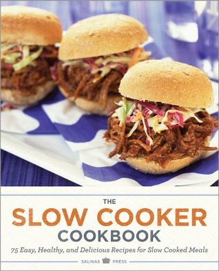 The Slow Cooker Cookbook: 75 Easy, Healthy, and Delicious Recipes for Slow Cooked Meals