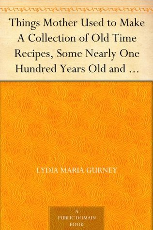 Things Mother Used to Make A Collection of Old Time Recipes, ... by Lydia Maria Gurney