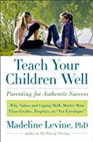 """Teach Your Children Well: Why Values and Coping Skills Matter More Than Grades, Trophies, or """"Fat Envelopes"""""""