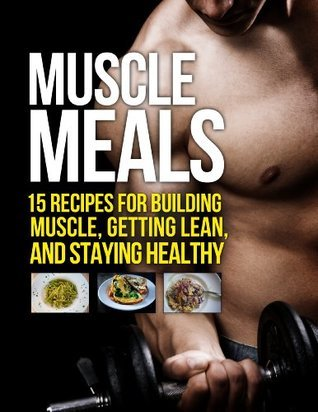 Muscle-Meals-15-Recipes-for-Building-Muscle-Getting-Lean-and-Staying-Healthy