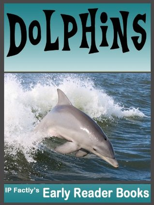 Dolphins! Dolphin Facts, Pictures & Video Links. Early Reader Dolphin Book for Kids (Amazing Animals Early Reader Book 5)