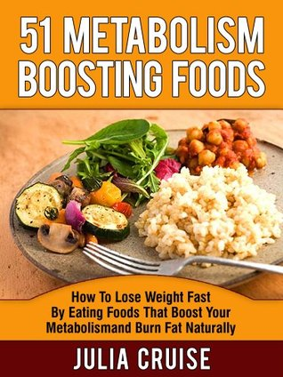 51 Metabolism Boosting Foods: How To Lose Weight Fast By Eating Foods That Boost Your Metabolism and Burn Fat Naturally (Fat Burning Foods)