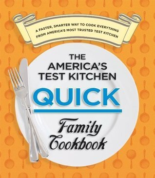 The America's Test Kitchen Quick Family Cookbook  A Faster, Smarter Way to Cook Everything from America's Most Trusted.