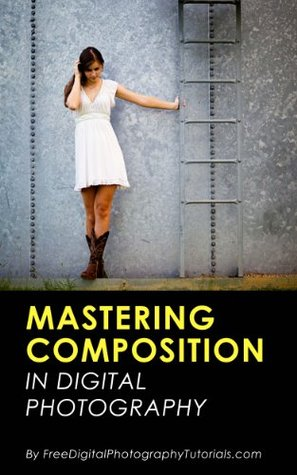 Mastering the Art of Photography Composition: Learn Tips and Tricks for Better Creative Photos for Beginners and Intermediate Photographers