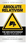Book cover for Absolute Relativism - The New Dictatorship and What to do About It