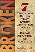 "Broken - Seven ""Christian"" Rules That Every Christian Ought to Break as Often as Possible"