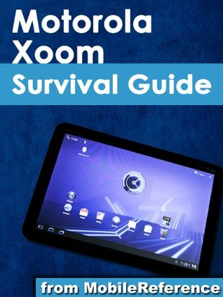 Motorola Xoom Survival Guide: Step-by-Step User Guide for the Xoom: Getting Started, Downloading FREE eBooks, Taking Pictures, Making Video Calls, Using eMail, and Surfing the Web (Mobi Manuals)