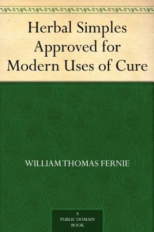 Herbal Simples Approved for Modern Uses of Cure by William Thomas Fernie