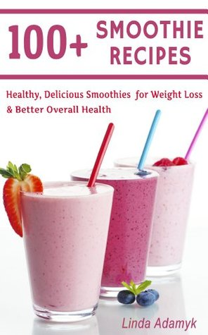 100+ Smoothie Recipes: Healthy, Delicious Smoothies for Weight Loss and Better Overall Health (Healthy Smoothies)