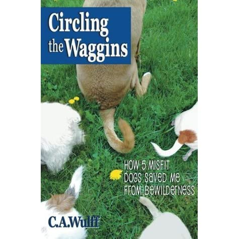 Circling the Waggins; How 5 Misfit Dogs Saved Me from Bewilderness