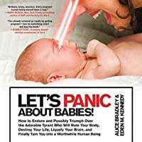 Let's Panic About Babies!: How to Endure and Possibly Triumph Over the Adorable Tyrant Who Will Ruin Your Body, Destroy Your Life, Liquefy Your Brain, ... Turn You into a Worthwhile Human Being