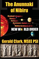 """The Anunnaki of Nibiru: Mankind's Forgotten Creators, Enslavers, Destroyers, Saviors, and Hidden Architects of the New World Order"""