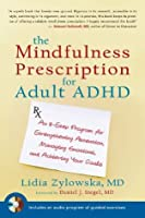 The Mindfulness Prescription for Adult ADHD: An 8-Step Program for Strengthening Attention, Managing Emotions, and Achieving Your Goals