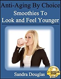 Anti-Aging By Choice: Smoothies to Look and Feel Younger (Anti-Aging Home Remedies Series Book 1)