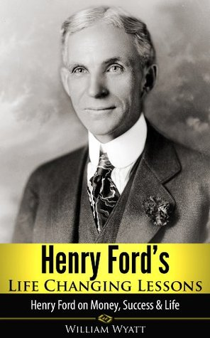 Henry Ford's Life Changing Lessons - Henry Ford on Money, Success & Life (Henry Ford, Success, John D Rockefeller, Vanderbilt, JP Morgan, The Tycoons)