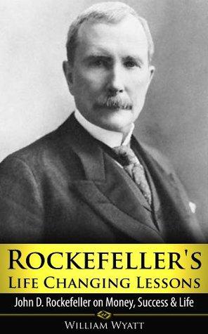 Rockefeller's Life Changing Lessons: John D Rockefeller on Money, Success & Life (The Tycoons, Titan, Andrew Carnegie, Vanderbilt, Henry Ford, JP Morgan)