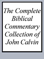 The Complete Biblical Commentary Collection of John Calvin