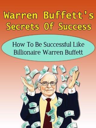 Warren Buffett's Secrets Of Success - How To Be Successful Like Billionaire Warren Buffett (Berkshire Hathaway, Snowball, Buffetology, Peter Lynch, John Templeton, George Soros)