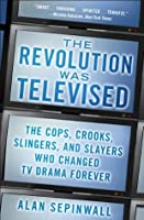 The Revolution Was Televised: The Cops, Crooks, Slingers, and Slayers Who Change