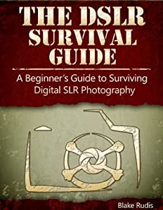 The DSLR Survival Guide:  A Beginner's Guide to Surviving Digital SLR Photography