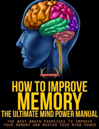 How To Improve Memory - The Ultimate Mind Power Manual - The Best Brain Exercises to Improve Your Memory and Master Your Mind Power (Success Sculpting Coach Series)