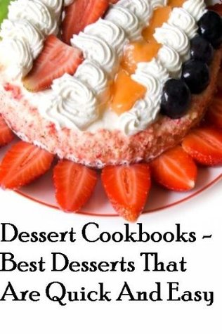 Dessert Cookbooks - Best Desserts That Are Quick And Easy (Dessert Cookbooks Best Desserts)