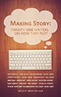 Making Story: Twenty-One Writers on How They Plot (Twenty-One Writers, #1)
