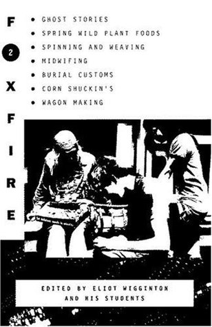 Foxfire 2: Ghost stories, spring wild plant foods, spinning and weaving, midwifing, burial customs, corn shuckin's, wagon making, and more affairs of plain living