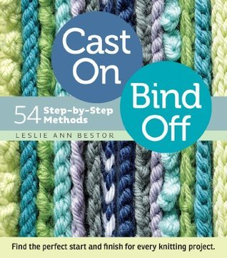 Cast On, Bind Off - 54 Step-by-Step Methods; Find the perfect start and finish for every knitting project